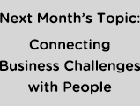 Next Month's Topic: Connecting Business Challenges with People